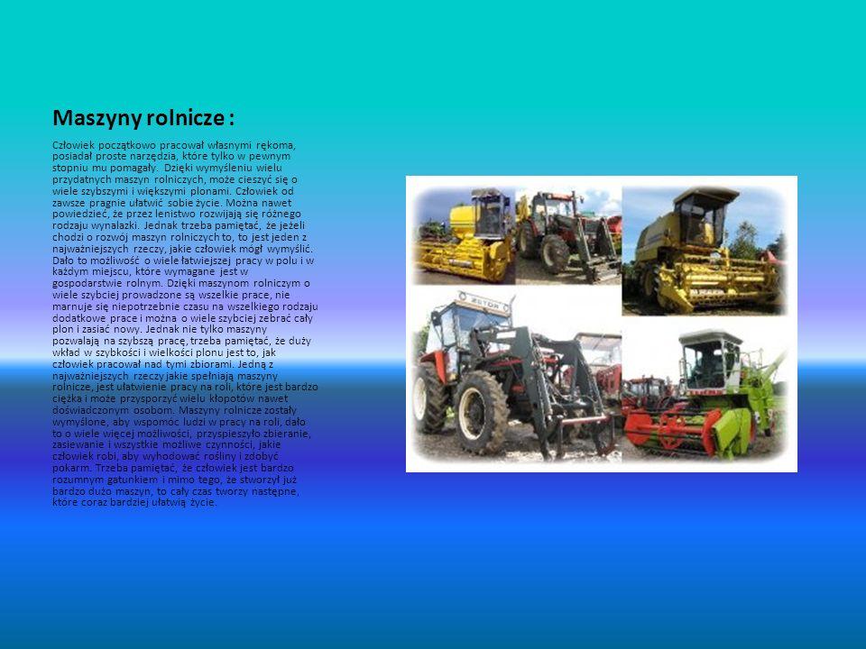 Maszyny rolnicze : Człowiek początkowo pracował własnymi rękoma, posiadał proste narzędzia, które tylko w pewnym stopniu mu pomagały. Dzięki wymyśleni