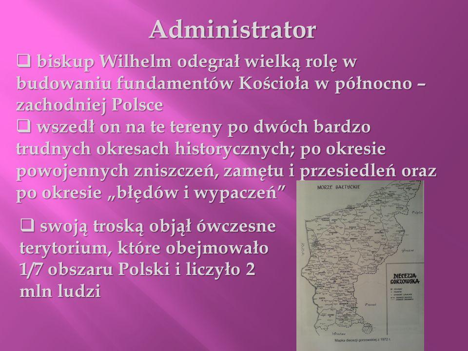 Administrator biskup Wilhelm odegrał wielką rolę w budowaniu fundamentów Kościoła w północno – zachodniej Polsce biskup Wilhelm odegrał wielką rolę w