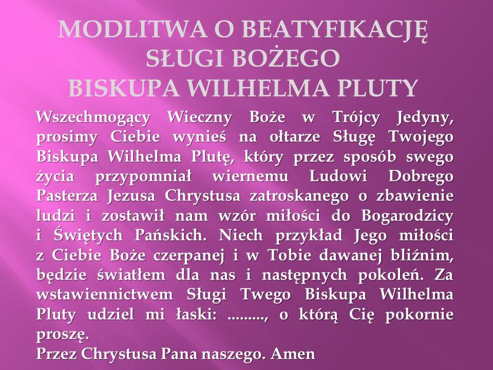 MODLITWA O BEATYFIKACJĘ SŁUGI BOŻEGO BISKUPA WILHELMA PLUTY Wszechmogący Wieczny Boże w Trójcy Jedyny, prosimy Ciebie wynieś na ołtarze Sługę Twojego