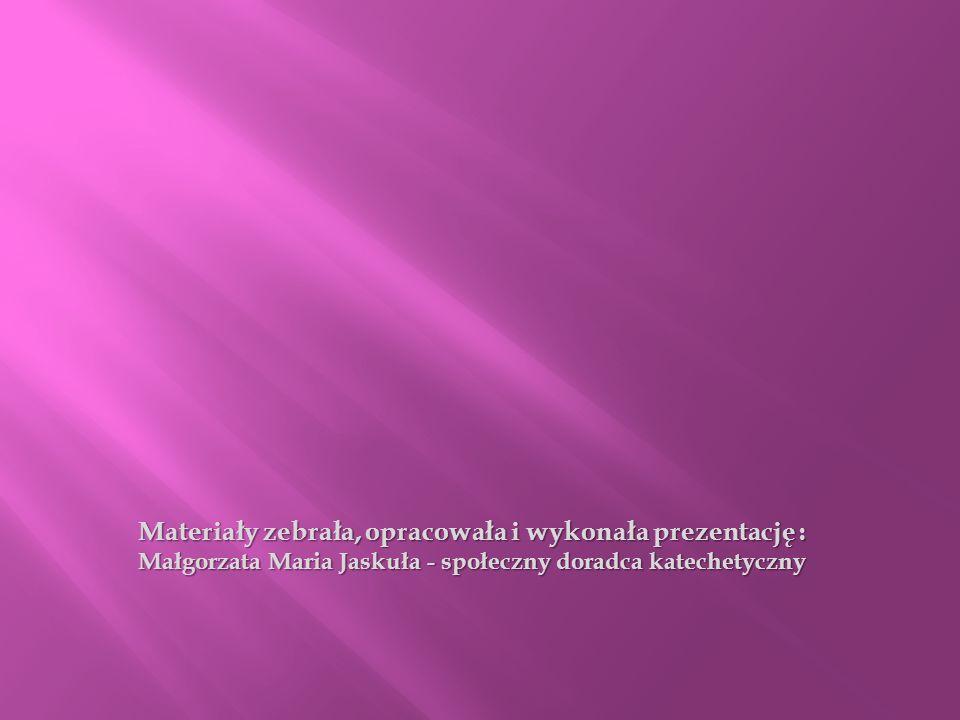 Materiały zebrała, opracowała i wykonała prezentację : Małgorzata Maria Jaskuła - społeczny doradca katechetyczny