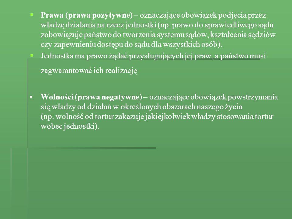 Prawa (prawa pozytywne) – oznaczające obowiązek podjęcia przez władzę działania na rzecz jednostki (np. prawo do sprawiedliwego sądu zobowiązuje państ