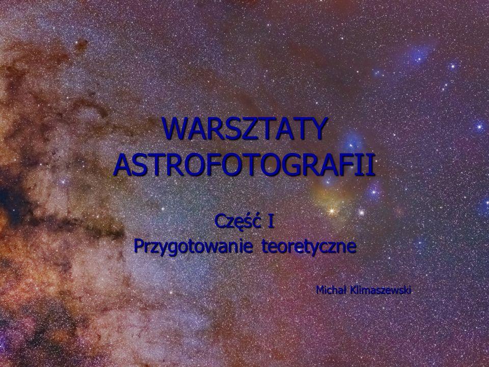 WARSZTATY ASTROFOTOGRAFII Część I Przygotowanie teoretyczne Michał Klimaszewski