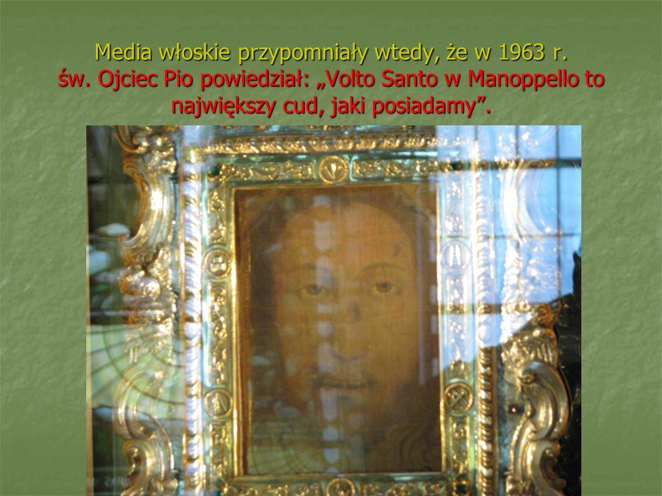 Media włoskie przypomniały wtedy, że w 1963 r. św. Ojciec Pio powiedział: Volto Santo w Manoppello to największy cud, jaki posiadamy.