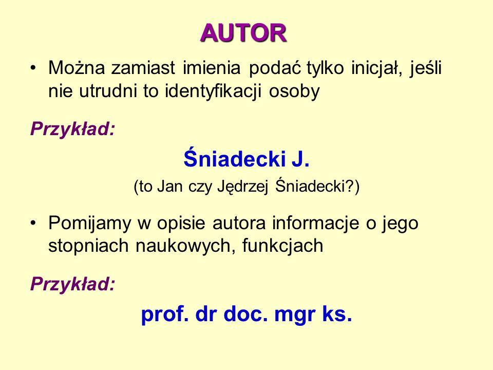 AUTOR Można zamiast imienia podać tylko inicjał, jeśli nie utrudni to identyfikacji osoby Przykład: Śniadecki J.