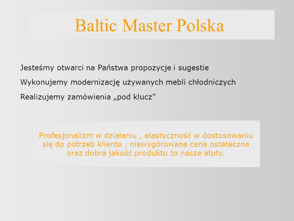 Baltic Master Polska Jesteśmy otwarci na Państwa propozycje i sugestie Wykonujemy modernizację używanych mebli chłodniczych Realizujemy zamówienia pod klucz Profesjonalizm w działaniu, elastyczność w dostosowaniu się do potrzeb klienta, niewygórowana cena ostateczna oraz dobra jakość produktu to nasze atuty.