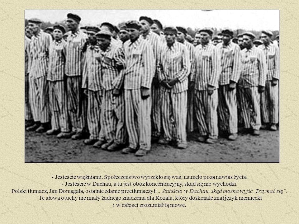 - Jesteście więźniami. Społeczeństwo wyrzekło się was, usunęło poza nawias życia. - Jesteście w Dachau, a tu jest obóz koncentracyjny, skąd się nie wy