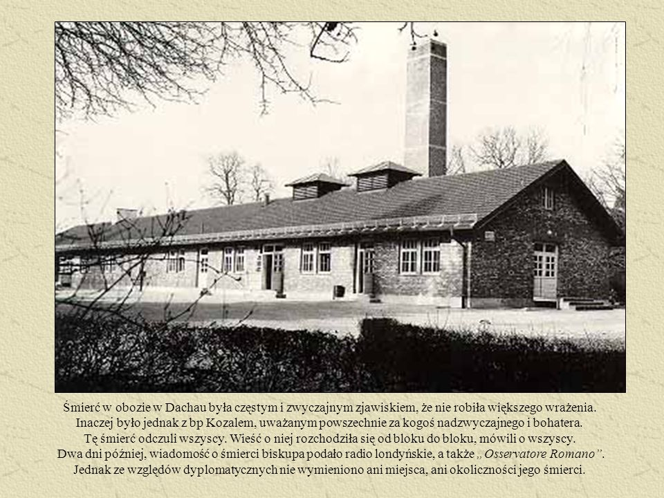 Śmierć w obozie w Dachau była częstym i zwyczajnym zjawiskiem, że nie robiła większego wrażenia. Inaczej było jednak z bp Kozalem, uważanym powszechni