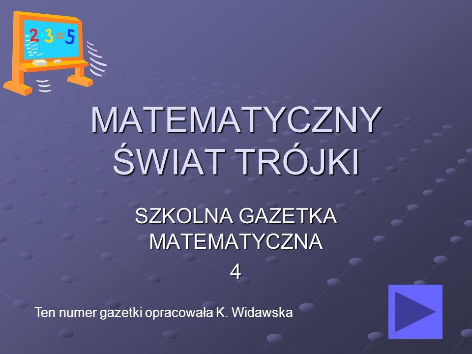 MATEMATYCZNY ŚWIAT TRÓJKI SZKOLNA GAZETKA MATEMATYCZNA 4 Ten numer gazetki opracowała K. Widawska