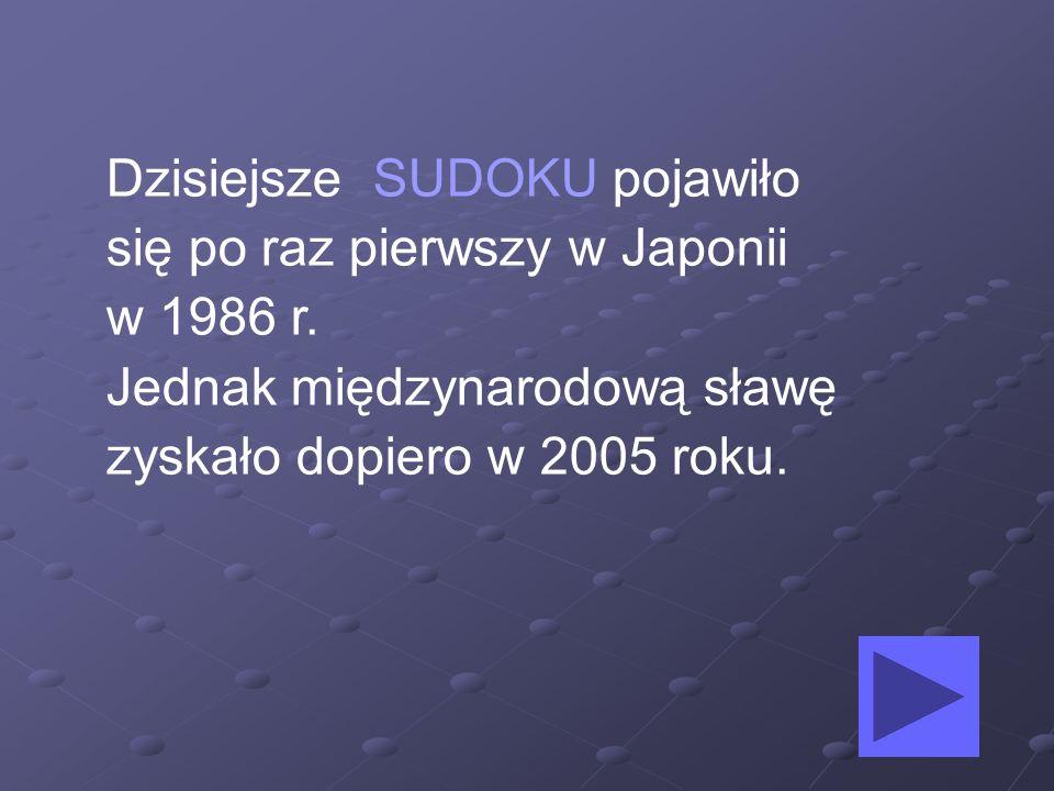 Dzisiejsze SUDOKU pojawiło się po raz pierwszy w Japonii w 1986 r. Jednak międzynarodową sławę zyskało dopiero w 2005 roku.