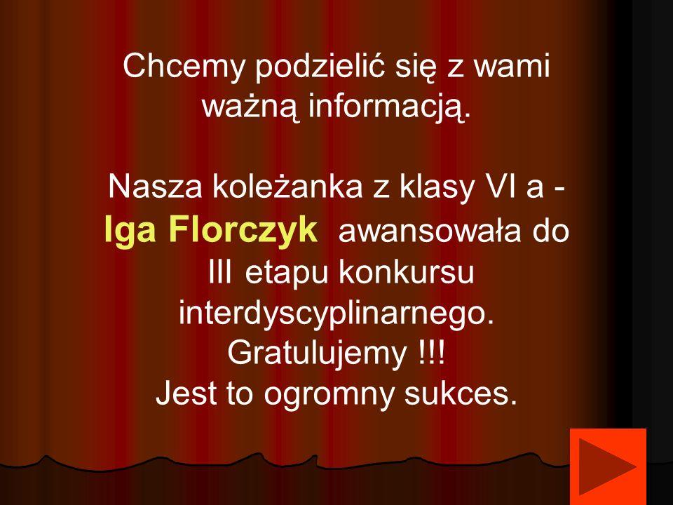 Chcemy podzielić się z wami ważną informacją. Nasza koleżanka z klasy VI a - Iga Florczyk awansowała do III etapu konkursu interdyscyplinarnego. Gratu