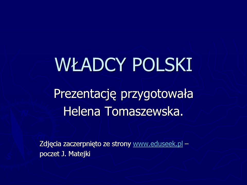 WŁADCY POLSKI Prezentację przygotowała Helena Tomaszewska. Zdjęcia zaczerpnięto ze strony www.eduseek.pl – www.eduseek.pl poczet J. Matejki