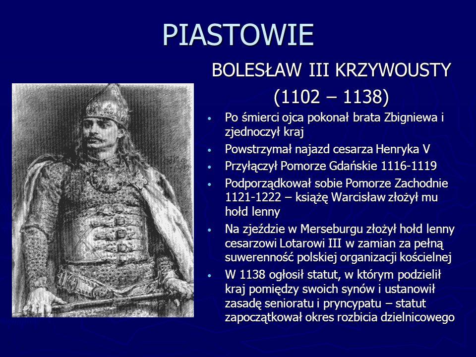 PIASTOWIE BOLESŁAW III KRZYWOUSTY (1102 – 1138) Po śmierci ojca pokonał brata Zbigniewa i zjednoczył kraj Powstrzymał najazd cesarza Henryka V Przyłąc