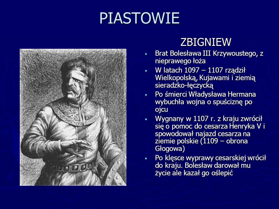 PIASTOWIE ZBIGNIEW Brat Bolesława III Krzywoustego, z nieprawego łoża W latach 1097 – 1107 rządził Wielkopolską, Kujawami i ziemią sieradzko-łęczycką