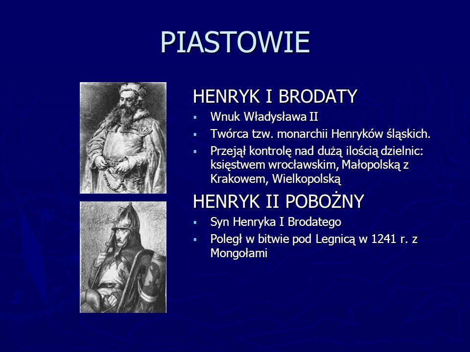 PIASTOWIE HENRYK I BRODATY Wnuk Władysława II Twórca tzw. monarchii Henryków śląskich. Przejął kontrolę nad dużą ilością dzielnic: księstwem wrocławsk