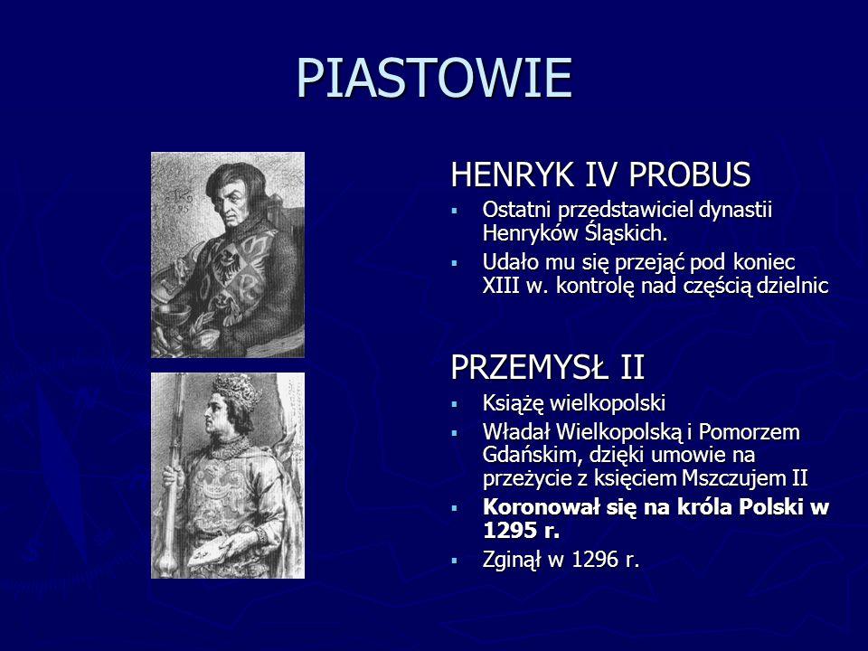 PIASTOWIE HENRYK IV PROBUS Ostatni przedstawiciel dynastii Henryków Śląskich. Udało mu się przejąć pod koniec XIII w. kontrolę nad częścią dzielnic PR