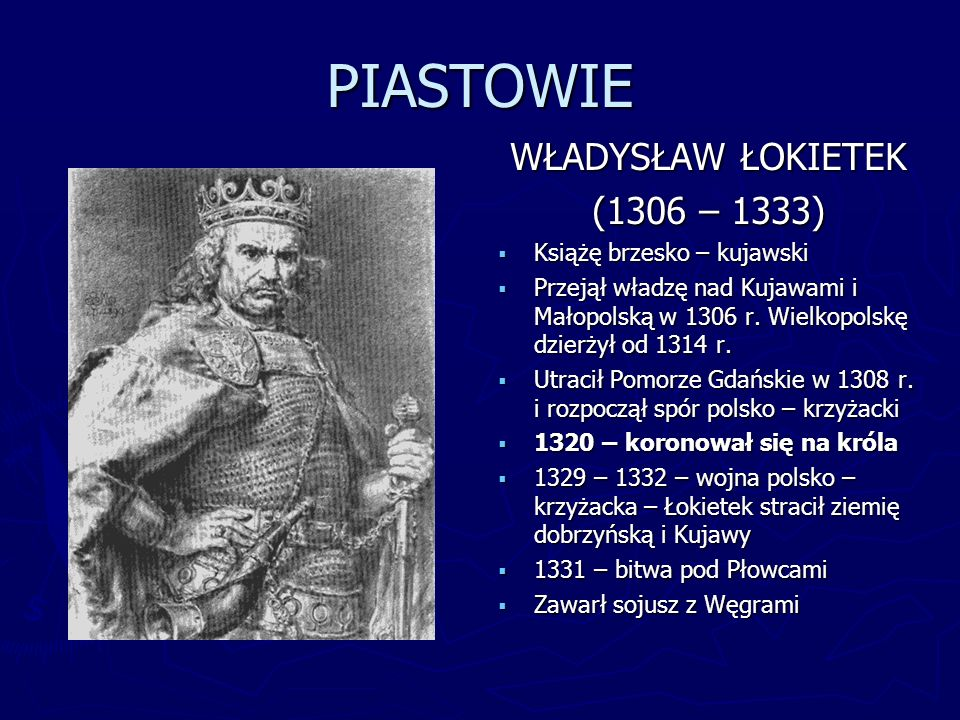 PIASTOWIE WŁADYSŁAW ŁOKIETEK (1306 – 1333) Książę brzesko – kujawski Przejął władzę nad Kujawami i Małopolską w 1306 r. Wielkopolskę dzierżył od 1314