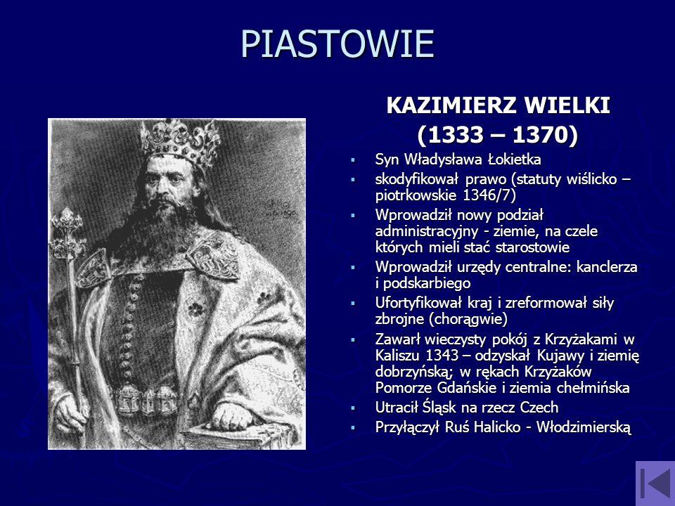 PIASTOWIE KAZIMIERZ WIELKI (1333 – 1370) Syn Władysława Łokietka skodyfikował prawo (statuty wiślicko – piotrkowskie 1346/7) Wprowadził nowy podział a