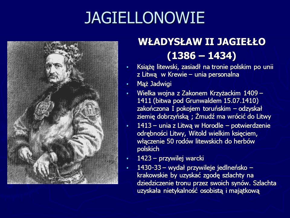 JAGIELLONOWIE WŁADYSŁAW II JAGIEŁŁO (1386 – 1434) Książę litewski, zasiadł na tronie polskim po unii z Litwą w Krewie – unia personalna Mąż Jadwigi Wi