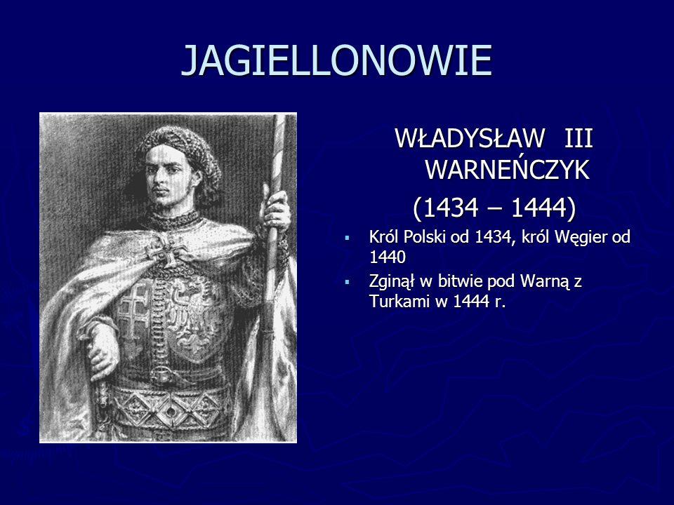 JAGIELLONOWIE WŁADYSŁAW III WARNEŃCZYK (1434 – 1444) Król Polski od 1434, król Węgier od 1440 Zginął w bitwie pod Warną z Turkami w 1444 r.