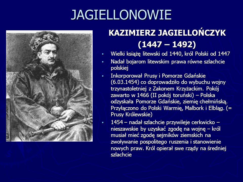 JAGIELLONOWIE KAZIMIERZ JAGIELLOŃCZYK (1447 – 1492) Wielki książę litewski od 1440, król Polski od 1447 Nadał bojarom litewskim prawa równe szlachcie