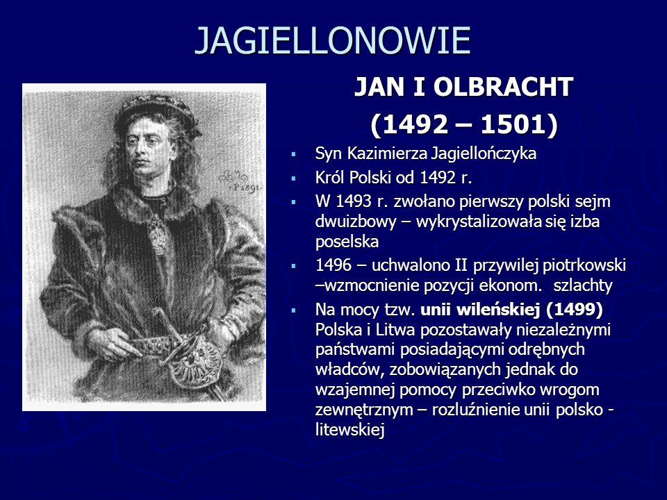 JAGIELLONOWIE JAN I OLBRACHT (1492 – 1501) Syn Kazimierza Jagiellończyka Król Polski od 1492 r. W 1493 r. zwołano pierwszy polski sejm dwuizbowy – wyk