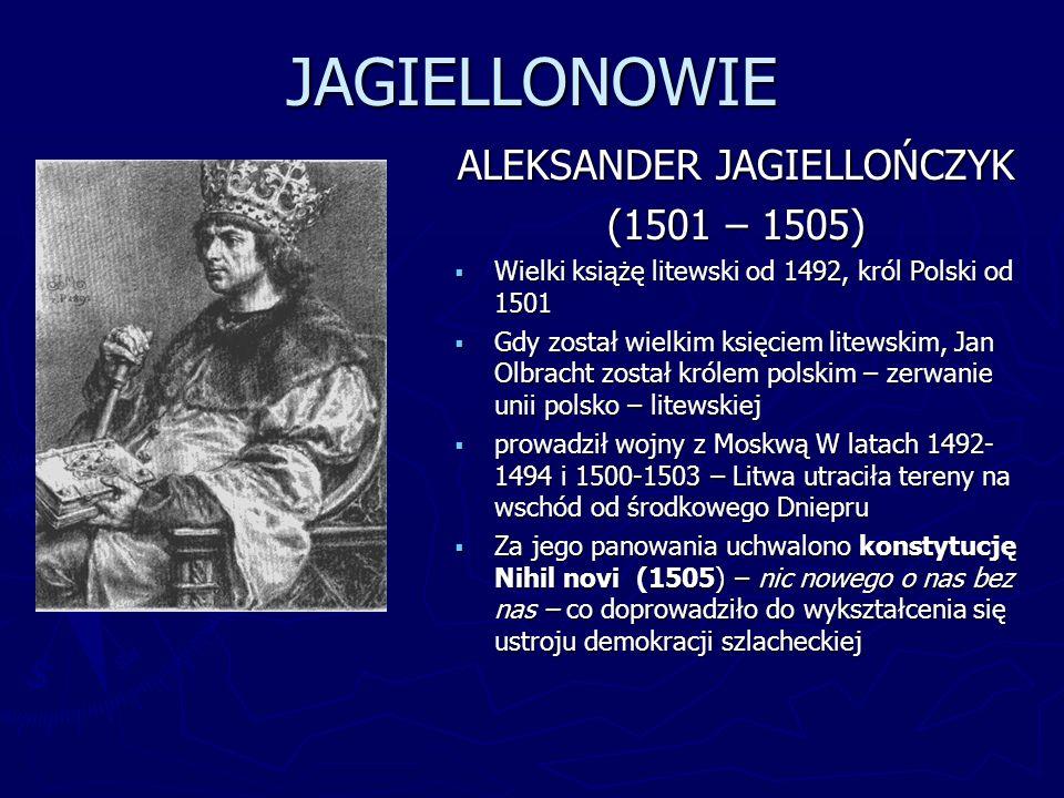 JAGIELLONOWIE ALEKSANDER JAGIELLOŃCZYK (1501 – 1505) Wielki książę litewski od 1492, król Polski od 1501 Gdy został wielkim księciem litewskim, Jan Ol