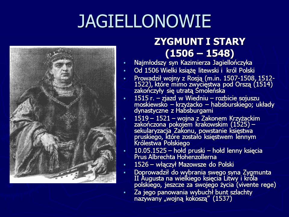 JAGIELLONOWIE ZYGMUNT I STARY (1506 – 1548) Najmłodszy syn Kazimierza Jagiellończyka Od 1506 Wielki książę litewski i król Polski Prowadził wojny z Ro