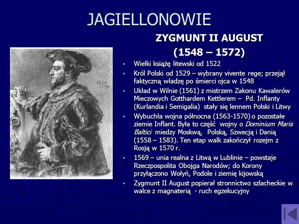 JAGIELLONOWIE ZYGMUNT II AUGUST (1548 – 1572) Wielki książę litewski od 1522 Król Polski od 1529 – wybrany vivente rege; przejął faktyczną władzę po ś