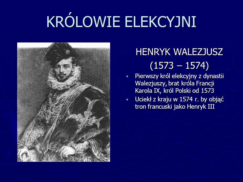 KRÓLOWIE ELEKCYJNI HENRYK WALEZJUSZ (1573 – 1574) Pierwszy król elekcyjny z dynastii Walezjuszy, brat króla Francji Karola IX, król Polski od 1573 Uci