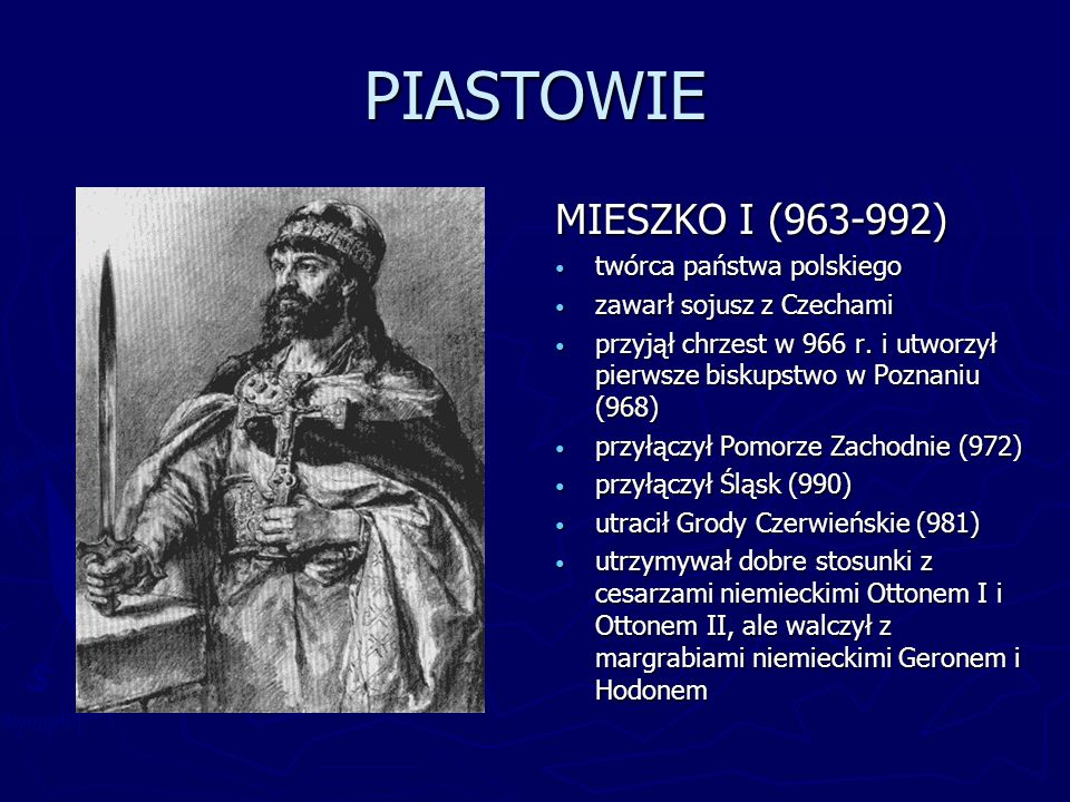 PIASTOWIE MIESZKO I (963-992) twórca państwa polskiego zawarł sojusz z Czechami przyjął chrzest w 966 r. i utworzył pierwsze biskupstwo w Poznaniu (96