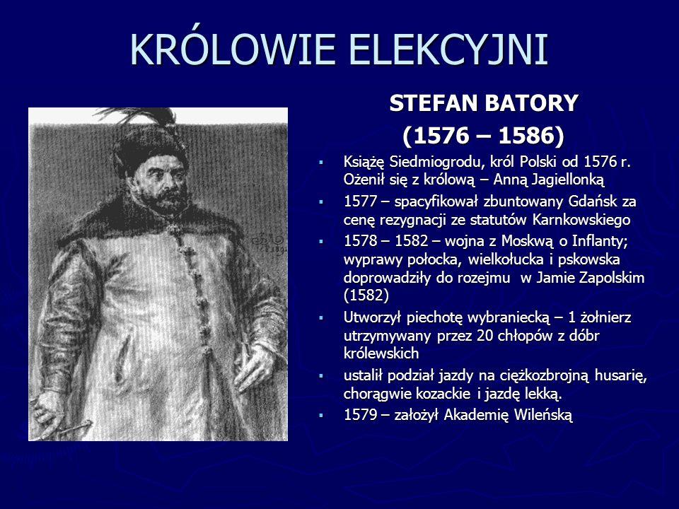 KRÓLOWIE ELEKCYJNI STEFAN BATORY (1576 – 1586) Książę Siedmiogrodu, król Polski od 1576 r. Ożenił się z królową – Anną Jagiellonką 1577 – spacyfikował