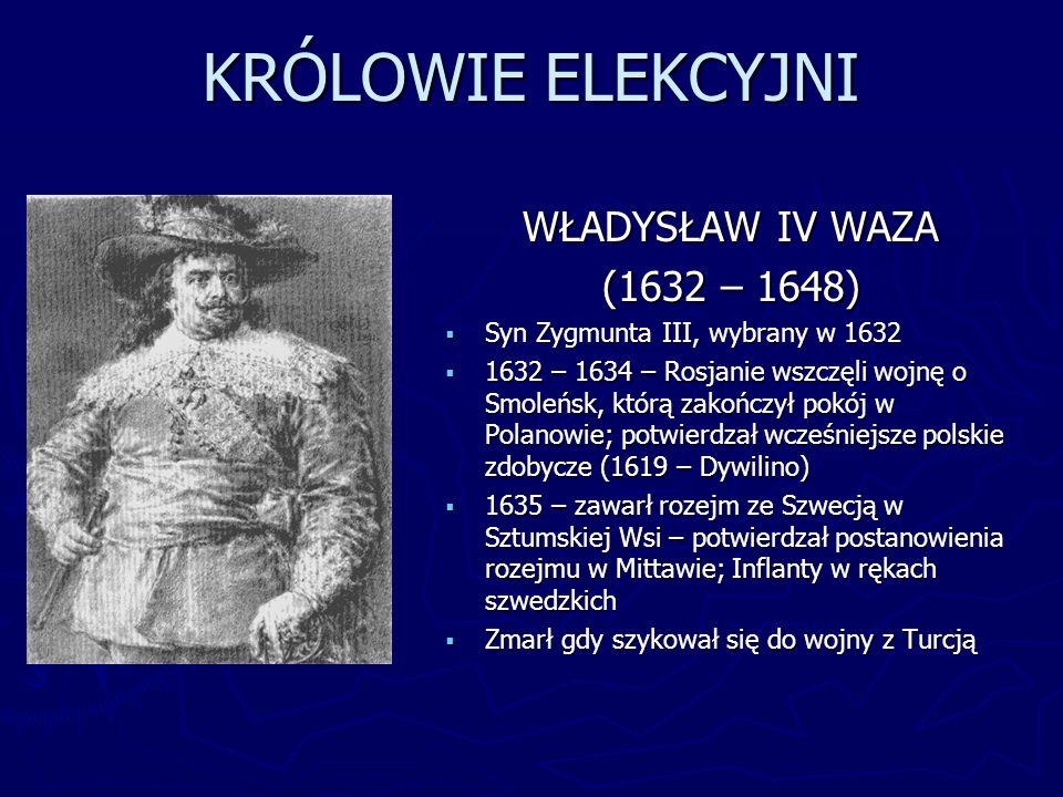KRÓLOWIE ELEKCYJNI WŁADYSŁAW IV WAZA (1632 – 1648) Syn Zygmunta III, wybrany w 1632 1632 – 1634 – Rosjanie wszczęli wojnę o Smoleńsk, którą zakończył