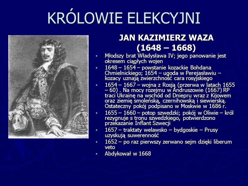 KRÓLOWIE ELEKCYJNI JAN KAZIMIERZ WAZA (1648 – 1668) Młodszy brat Władysława IV; jego panowanie jest okresem ciągłych wojen 1648 – 1654 – powstanie koz
