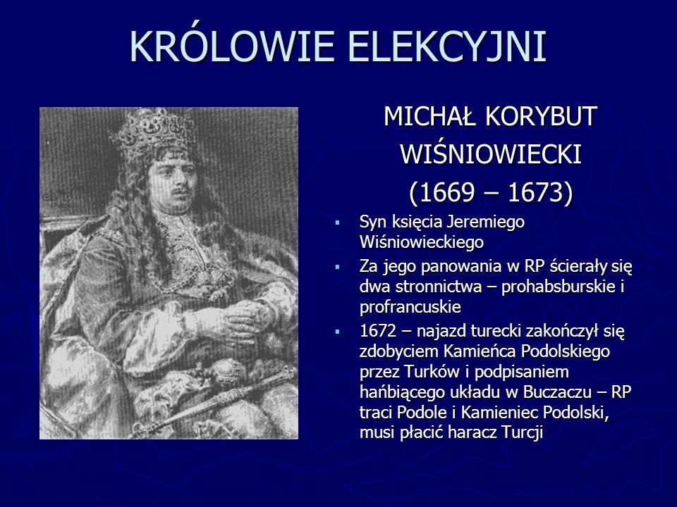 KRÓLOWIE ELEKCYJNI MICHAŁ KORYBUT WIŚNIOWIECKI (1669 – 1673) Syn księcia Jeremiego Wiśniowieckiego Za jego panowania w RP ścierały się dwa stronnictwa