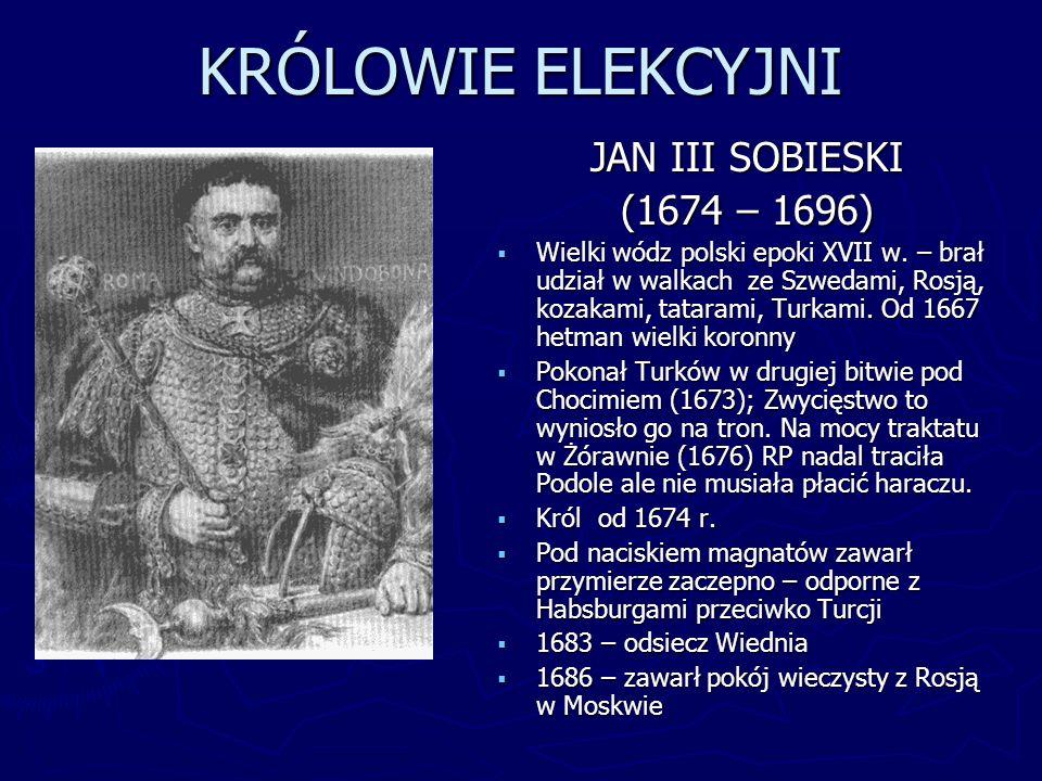 KRÓLOWIE ELEKCYJNI JAN III SOBIESKI (1674 – 1696) Wielki wódz polski epoki XVII w. – brał udział w walkach ze Szwedami, Rosją, kozakami, tatarami, Tur