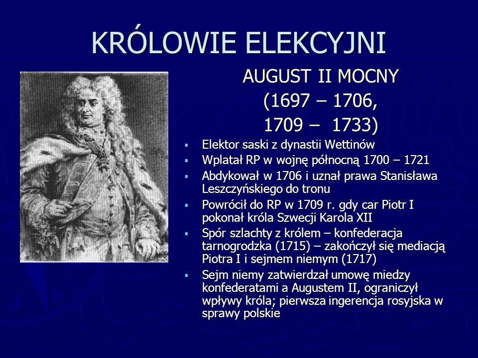 KRÓLOWIE ELEKCYJNI AUGUST II MOCNY (1697 – 1706, 1709 – 1733) Elektor saski z dynastii Wettinów Wplatał RP w wojnę północną 1700 – 1721 Abdykował w 17