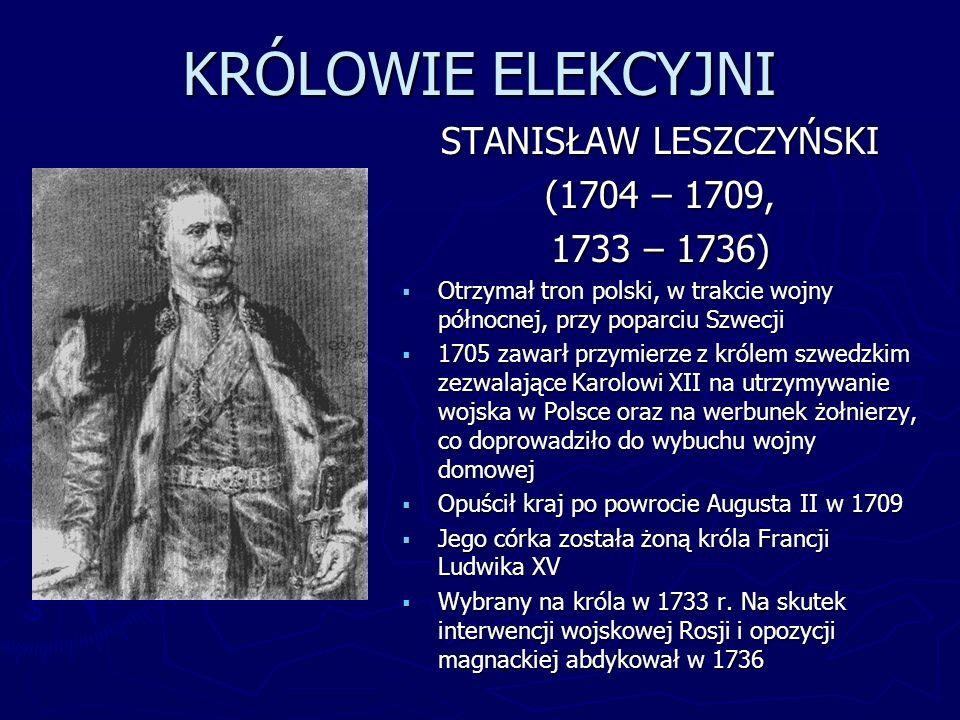KRÓLOWIE ELEKCYJNI STANISŁAW LESZCZYŃSKI (1704 – 1709, 1733 – 1736) Otrzymał tron polski, w trakcie wojny północnej, przy poparciu Szwecji 1705 zawarł