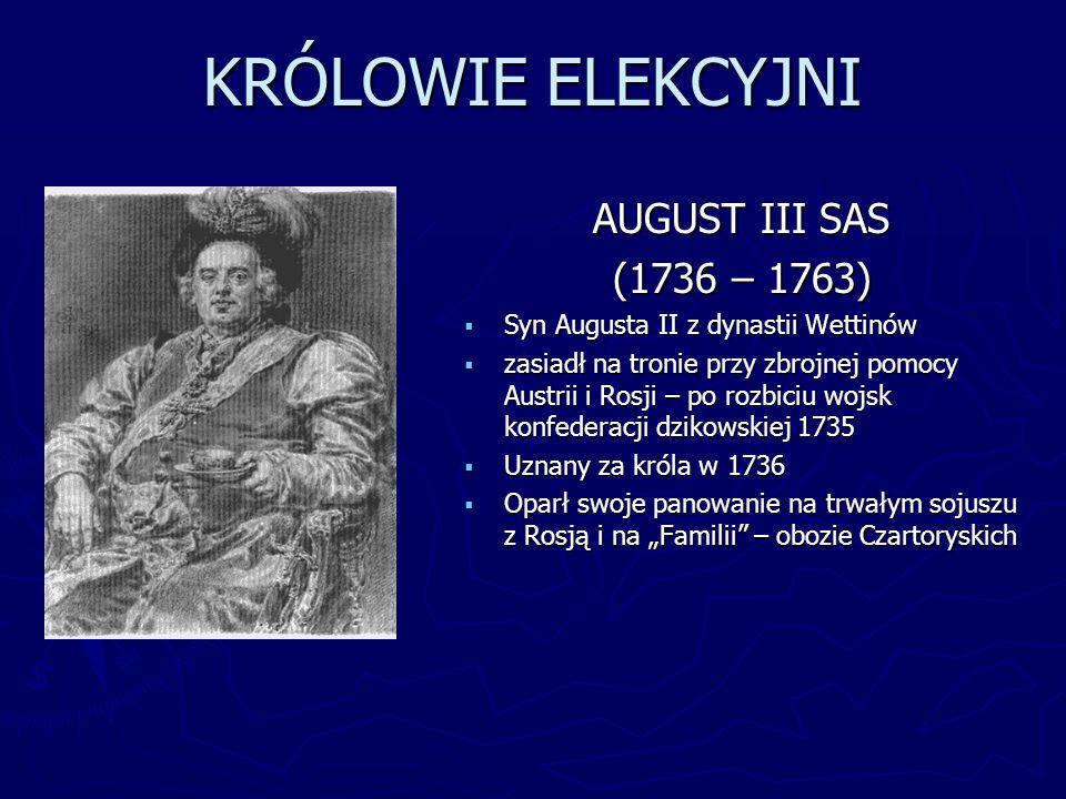 KRÓLOWIE ELEKCYJNI AUGUST III SAS (1736 – 1763) Syn Augusta II z dynastii Wettinów zasiadł na tronie przy zbrojnej pomocy Austrii i Rosji – po rozbici