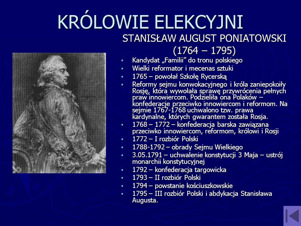 KRÓLOWIE ELEKCYJNI STANISŁAW AUGUST PONIATOWSKI (1764 – 1795) Kandydat Familii do tronu polskiego Wielki reformator i mecenas sztuki 1765 – powołał Sz