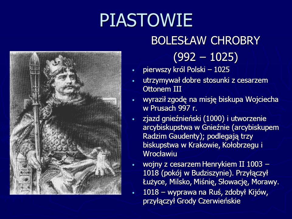 PIASTOWIE MIESZKO II (1025 – 1034) koronowany w 1025 na króla młodszy syn Bolesława Chrobrego, wykształcony za jego panowania nastąpił kryzys państwowości polskiej: odpadły ziemie przyłączone przez Bolesława, stracił koronę po śmierci Mieszka wybuchł bunt możnych (1034), a około 1037 r.