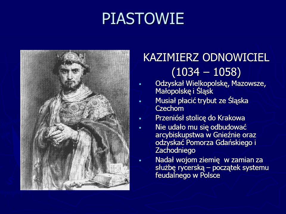 PIASTOWIE KAZIMIERZ ODNOWICIEL (1034 – 1058) Odzyskał Wielkopolskę, Mazowsze, Małopolskę i Śląsk Musiał płacić trybut ze Śląska Czechom Przeniósł stol