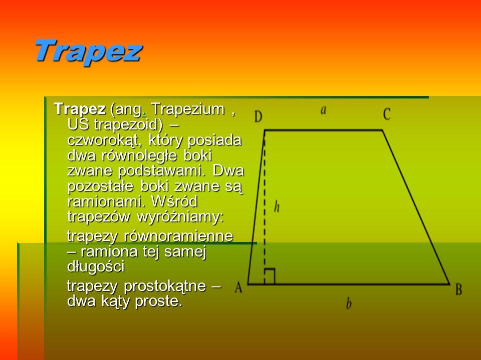Trapez Trapez (ang. Trapezium, US trapezoid) – czworokąt, który posiada dwa równoległe boki zwane podstawami. Dwa pozostałe boki zwane są ramionami. W