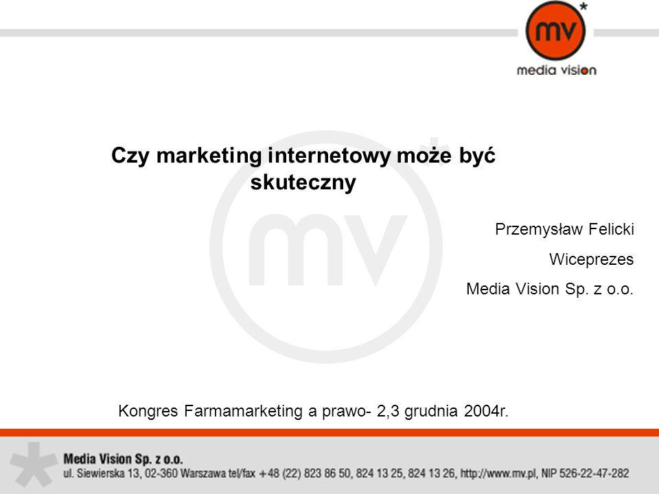 Czy marketing internetowy może być skuteczny Kongres Farmamarketing a prawo- 2,3 grudnia 2004r. Przemysław Felicki Wiceprezes Media Vision Sp. z o.o.