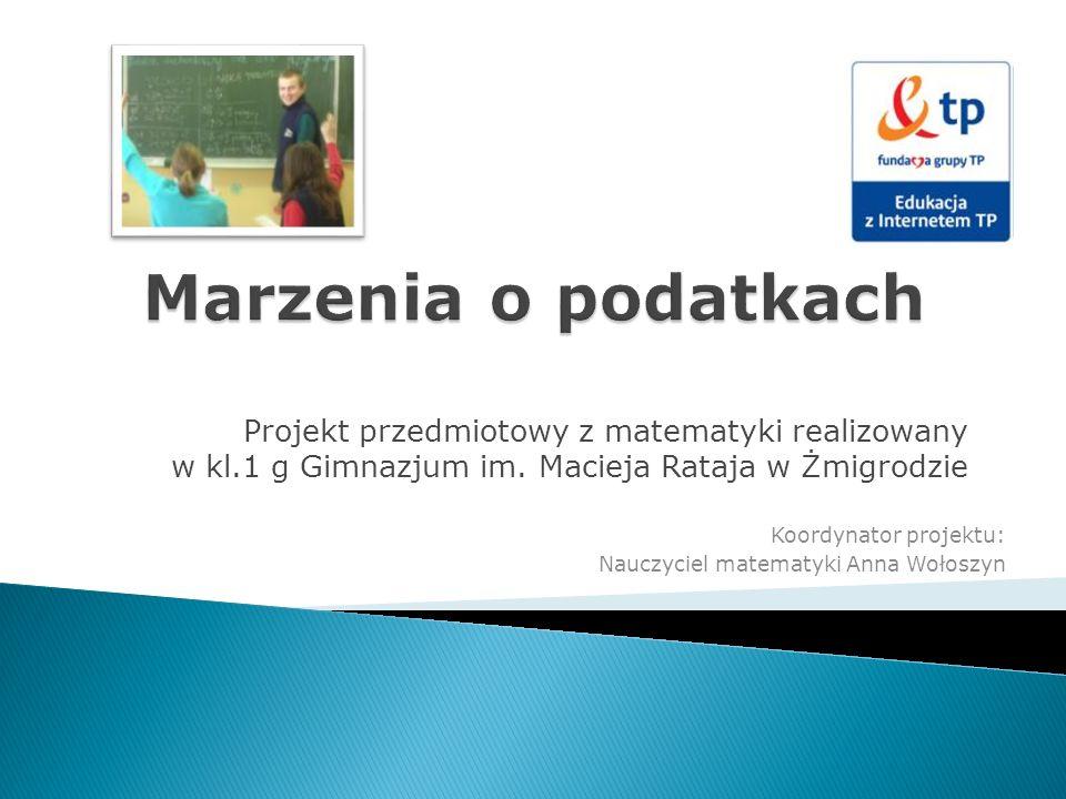 Projekt przedmiotowy z matematyki realizowany w kl.1 g Gimnazjum im. Macieja Rataja w Żmigrodzie Koordynator projektu: Nauczyciel matematyki Anna Woło