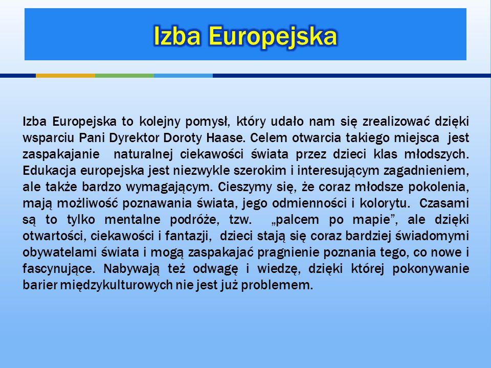 Izba Europejska to kolejny pomysł, który udało nam się zrealizować dzięki wsparciu Pani Dyrektor Doroty Haase. Celem otwarcia takiego miejsca jest zas