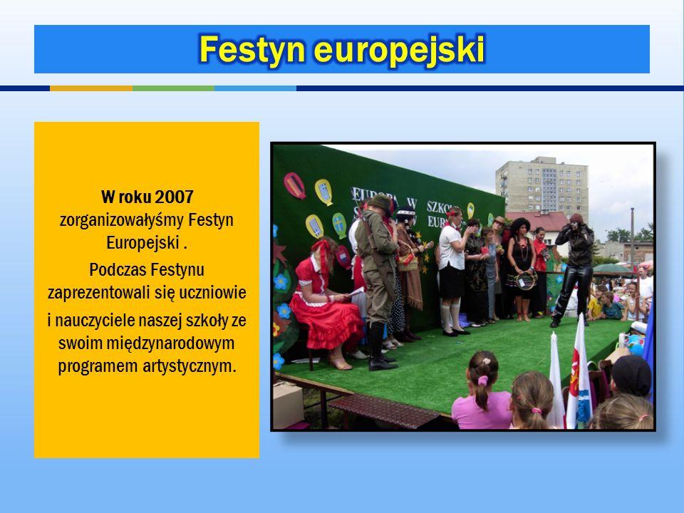 W roku 2007 zorganizowałyśmy Festyn Europejski. Podczas Festynu zaprezentowali się uczniowie i nauczyciele naszej szkoły ze swoim międzynarodowym prog