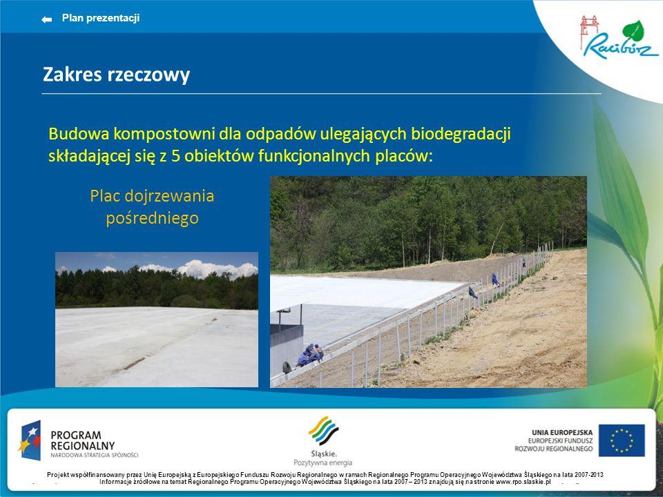 Zakres rzeczowy Plan prezentacji Budowa kompostowni dla odpadów ulegających biodegradacji składającej się z 5 obiektów funkcjonalnych placów: Plac dojrzewania pośredniego Projekt współfinansowany przez Unię Europejską z Europejskiego Funduszu Rozwoju Regionalnego w ramach Regionalnego Programu Operacyjnego Województwa Śląskiego na lata 2007-2013 Informacje źródłowe na temat Regionalnego Programu Operacyjnego Województwa Śląskiego na lata 2007 – 2013 znajdują się na stronie www.rpo.slaskie.pl