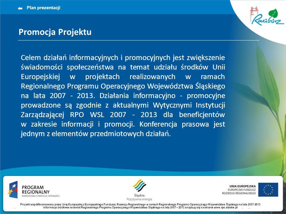 Promocja Projektu Plan prezentacji Celem działań informacyjnych i promocyjnych jest zwiększenie świadomości społeczeństwa na temat udziału środków Unii Europejskiej w projektach realizowanych w ramach Regionalnego Programu Operacyjnego Województwa Śląskiego na lata 2007 - 2013.