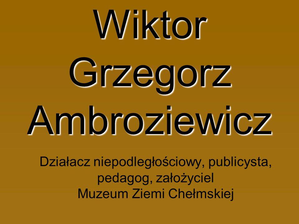 Wiktor Grzegorz Ambroziewicz Działacz niepodległościowy, publicysta, pedagog, założyciel Muzeum Ziemi Chełmskiej