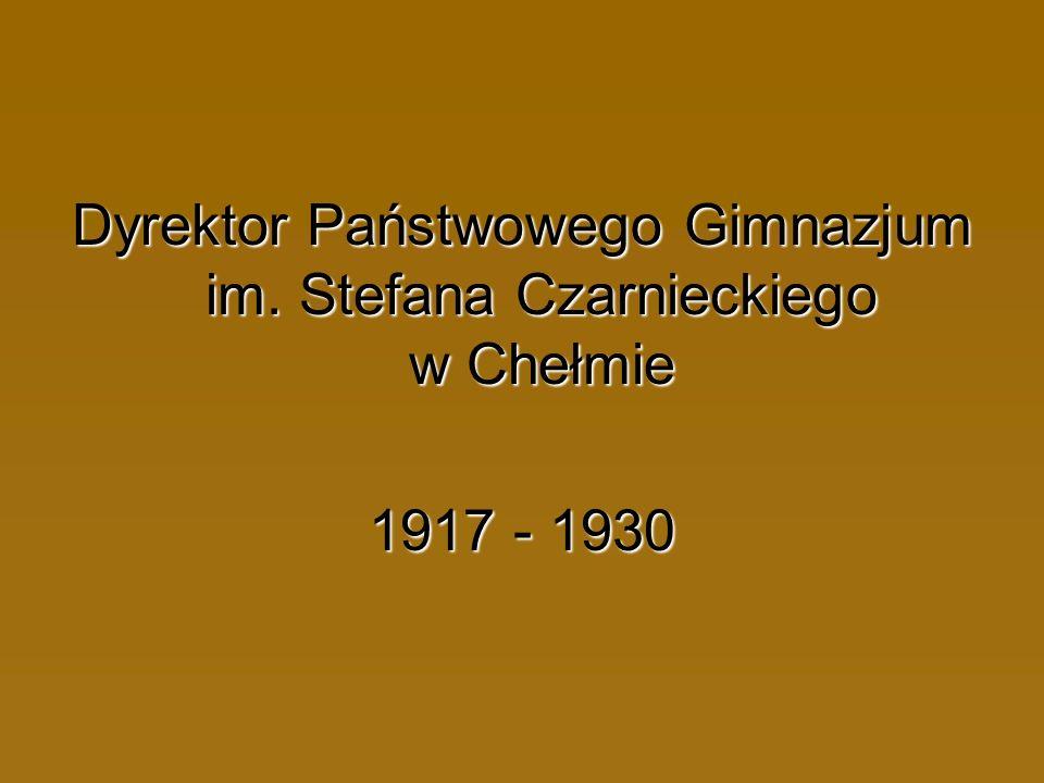 Dyrektor Państwowego Gimnazjum im. Stefana Czarnieckiego w Chełmie 1917 - 1930